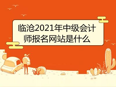 临沧2021年中级会计师报名网站是什么