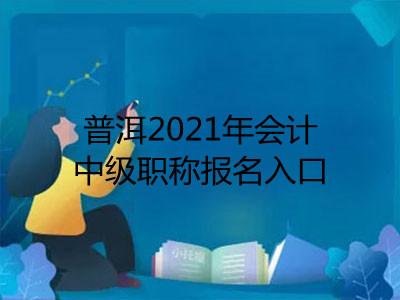 普洱2021年会计中级职称报名入口已开通