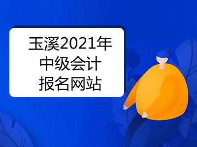 玉溪2021年中级会计报名网站是什么
