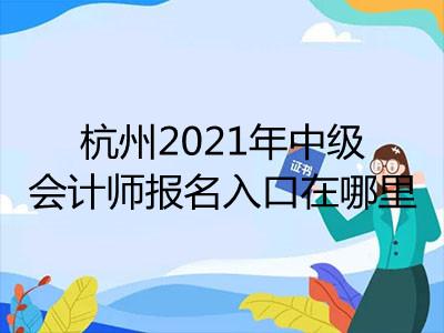 杭州2021年中级会计师报名入口在哪里
