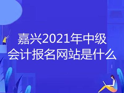 嘉兴2021年中级会计报名网站是什么