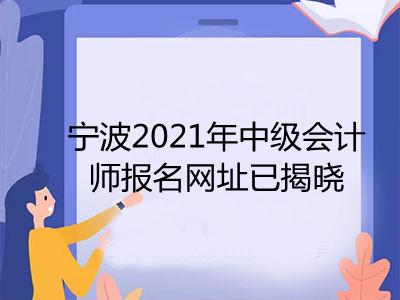 宁波2021年中级会计师报名网址已揭晓