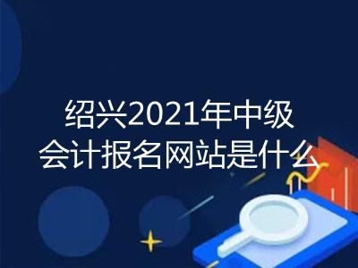 绍兴2021年中级会计报名网站是什么