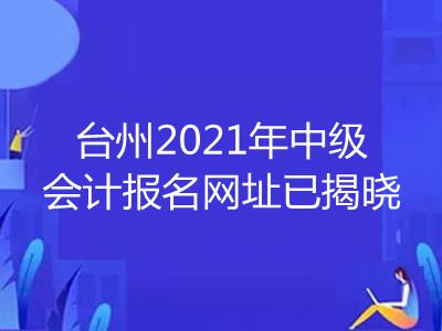 台州2021年中级会计报名网址已揭晓