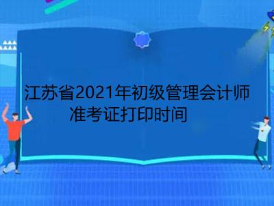 江苏省2021年初级管理会计师准考证打印时间