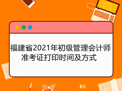 福建省2021年初级管理会计师准考证打印时间及方式
