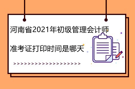 河南省2021年初级管理会计师准考证打印时间是哪天