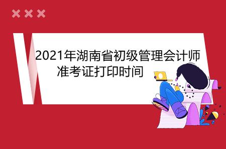 2021年湖南省初级管理会计师准考证打印时间