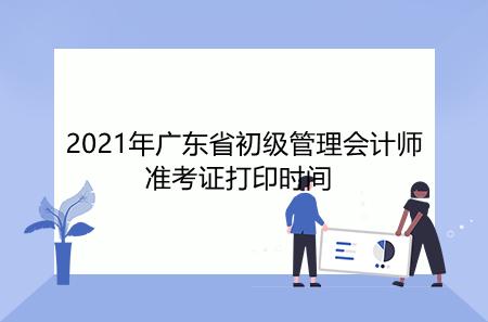 2021年广东省初级管理会计师准考证打印时间