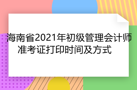 海南省2021年初级管理会计师准考证打印时间及方式