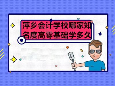 萍乡会计学校哪家知名度高零基础学多久