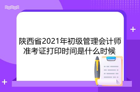 陕西省2021年初级管理会计师准考证打印时间是什么时候