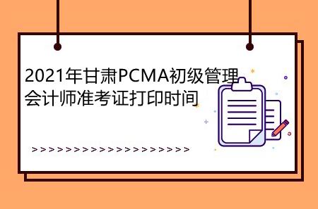 2021年甘肃PCMA初级管理会计师准考证打印时间