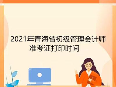 2021年青海省初级管理会计师准考证打印时间