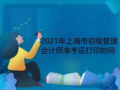 2021年上海市初级管理会计师准考证打印时间
