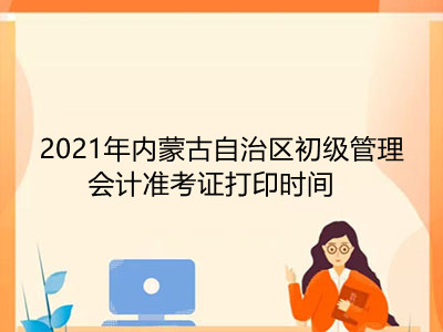 2021年内蒙古自治区初级管理会计准考证打印时间