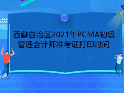 西藏自治区2021年PCMA初级管理会计师准考证打印时间