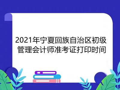 2021年宁夏回族自治区初级管理会计师准考证打印时间