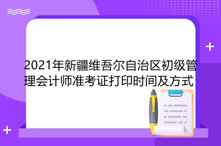 2021年新疆维吾尔自治区初级管理会计师准考证打印时间及方式