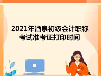 2021年酒泉初级会计职称考试准考证打印时间