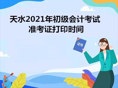 天水2021年初级会计考试准考证打印时间