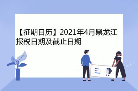 【征期日历】2021年4月黑龙江报税日期及截止日期