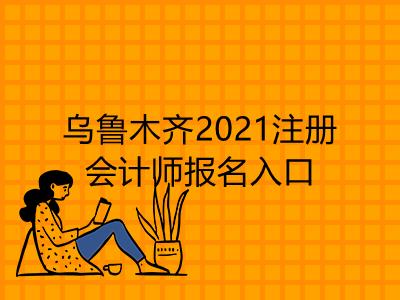 乌鲁木齐2021注册会计师报名入口是什么