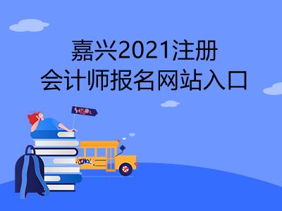 嘉兴2021注册会计师报名网站入口是什么