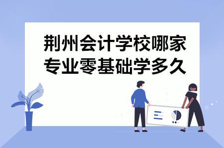 荆州会计学校哪家专业零基础学多久