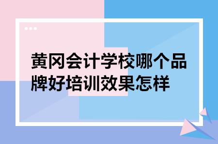 黄冈会计学校哪个品牌好培训效果怎样