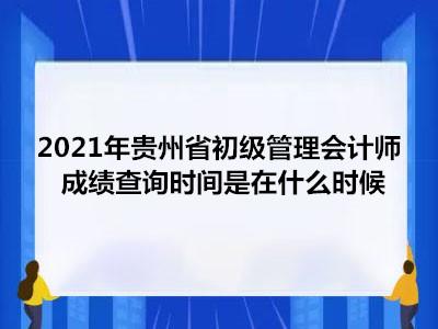 2021年贵州省初级管理会计师成绩查询时间是在什么时候