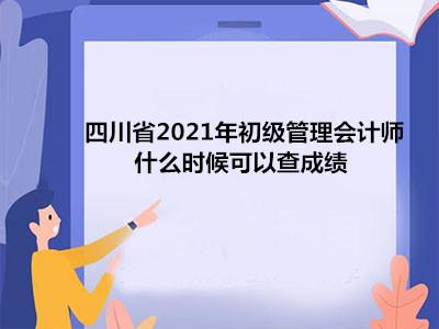 四川省2021年初级管理会计师什么时候可以查成绩