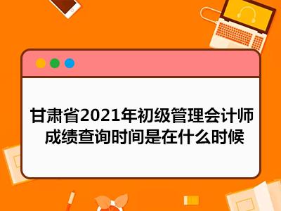 甘肃省2021年初级管理会计师成绩查询时间是在什么时候