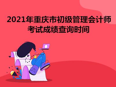 2021年重庆市初级管理会计师考试成绩查询时间