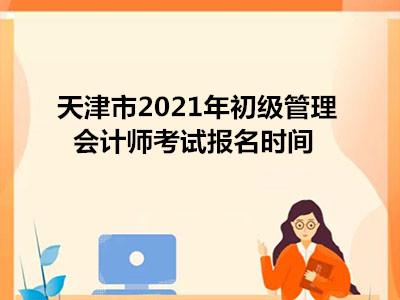 天津市2021年初级管理会计师考试报名时间