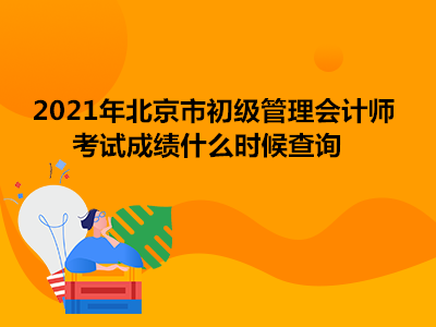 2021年北京市初级管理会计师考试成绩什么时候查询