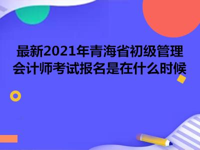 最新2021年青海省初级管理会计师考试报名是在什么时候