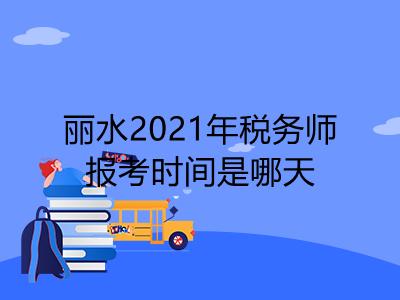 丽水2021年税务师报考时间是哪天