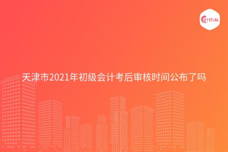 天津市2021年初级会计考后审核时间公布了吗