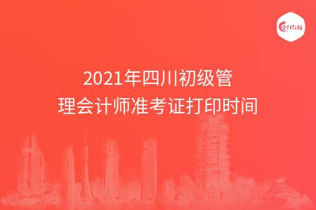 2021年四川初级管理会计师准考证打印时间