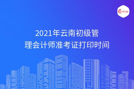 2021年云南初级管理会计师准考证打印时间