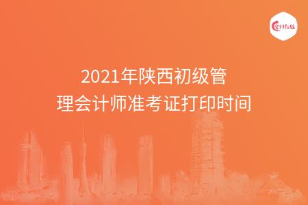 2021年陕西初级管理会计师准考证打印时间