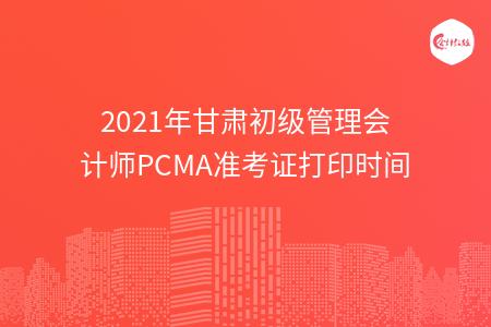 2021年甘肃初级管理会计师PCMA准考证打印时间