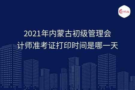 2021年内蒙古初级管理会计师准考证打印时间是哪一天