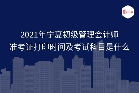 2021年宁夏初级管理会计师准考证打印时间及考试科目是什么
