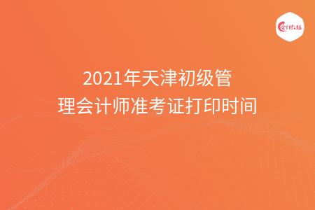 2021年天津初级管理会计师准考证打印时间