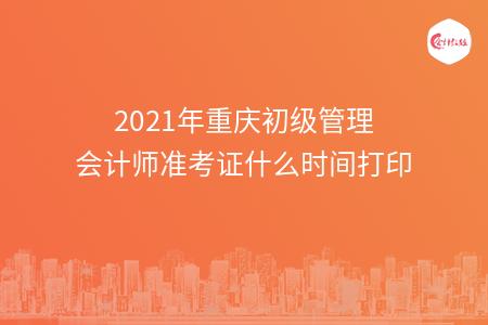 2021年重庆初级管理会计师准考证什么时间打印