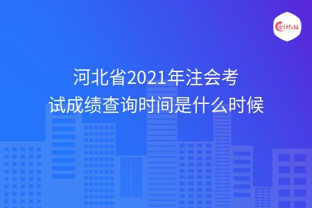 河北省2021年注会考试成绩查询时间是什么时候