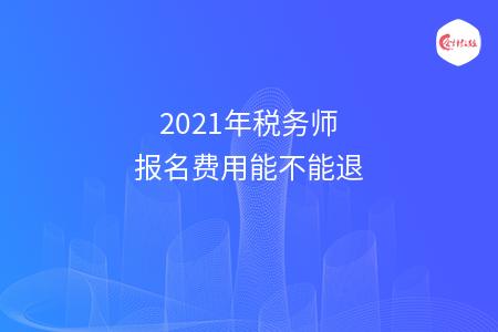 2021年税务师报名费用能不能退