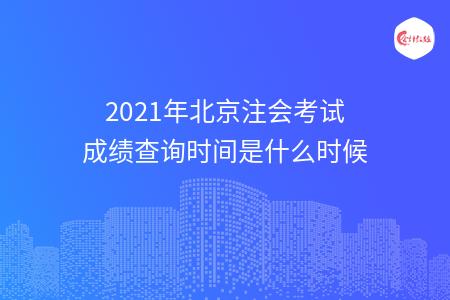 2021年北京注会考试成绩查询时间是什么时候